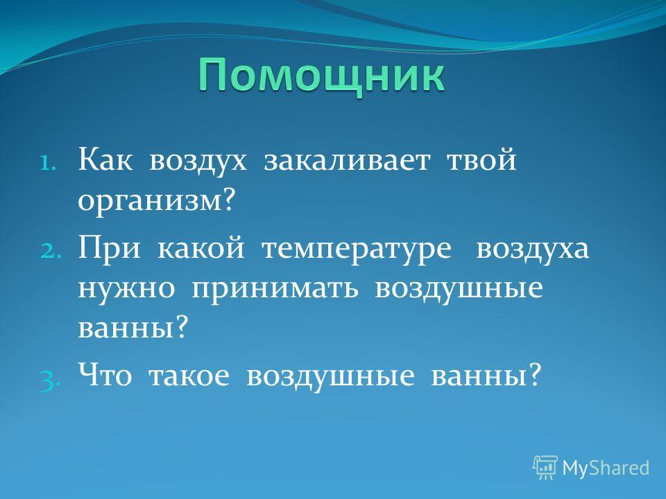 1. Как воздух закаливает твой организм? 2. При какой температуре воздуха нужно принимать воздушные ванны? 3. Что такое воздушные ванны?