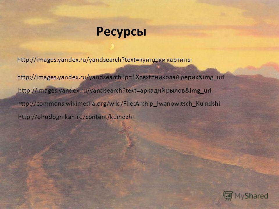 Ресурсы http://images.yandex.ru/yandsearch?text=куинджи картины http://images.yandex.ru/yandsearch?p=1&text=николай рерих&img_url http://images.yandex.ru/yandsearch?text=аркадий рылов&img_url http://commons.wikimedia.org/wiki/File:Archip_Iwanowitsch_