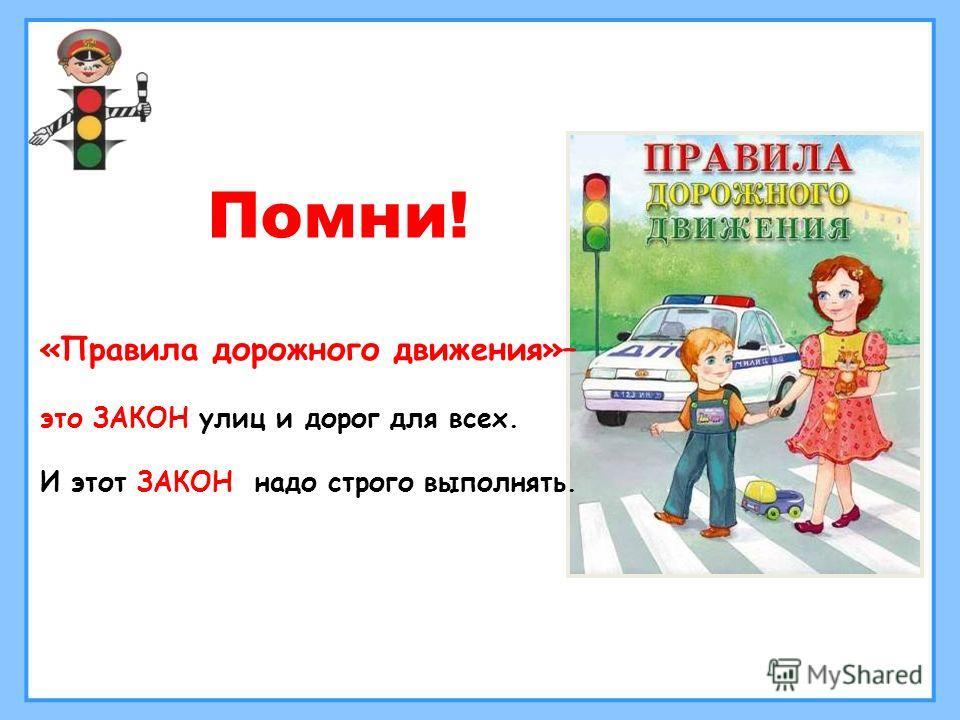 «Правила дорожного движения»– это ЗАКОН улиц и дорог для всех. И этот ЗАКОН надо строго выполнять. Помни!