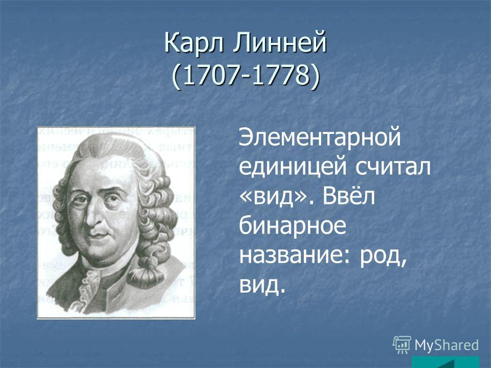Карл Линней (1707-1778) Элементарной единицей считал «вид». Ввёл бинарное название: род, вид.