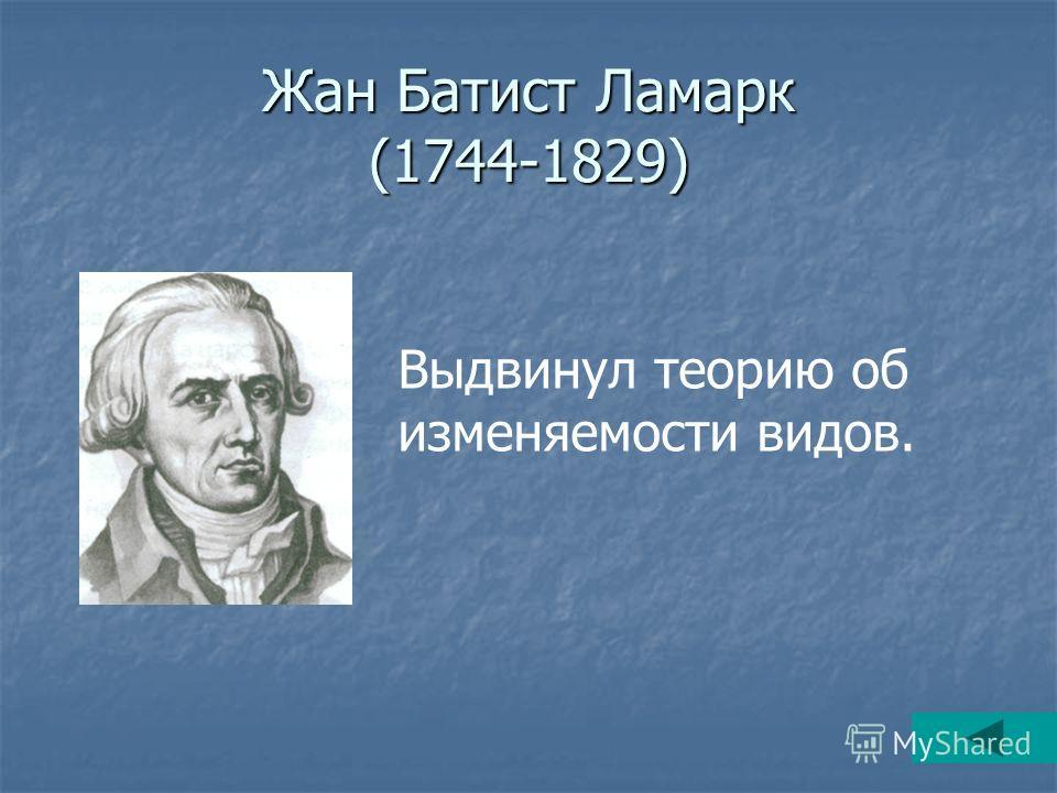 Жан Батист Ламарк (1744-1829) Выдвинул теорию об изменяемости видов.