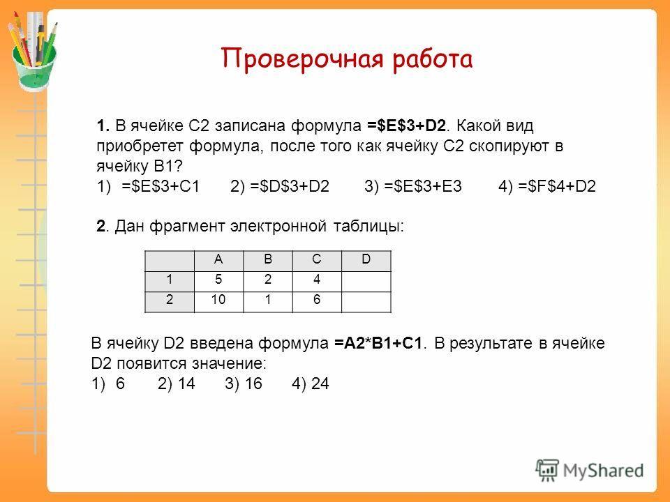 1. В ячейке C2 записана формула =$E$3+D2. Какой вид приобретет формула, после того как ячейку C2 скопируют в ячейку B1? 1)=$E$3+C1 2) =$D$3+D2 3) =$E$3+E34) =$F$4+D2 2. Дан фрагмент электронной таблицы: Проверочная работа ABCD 1524 21016 В ячейку D2