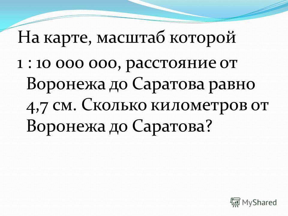 На карте, масштаб которой 1 : 10 000 000, расстояние от Воронежа до Саратова равно 4,7 см. Сколько километров от Воронежа до Саратова?