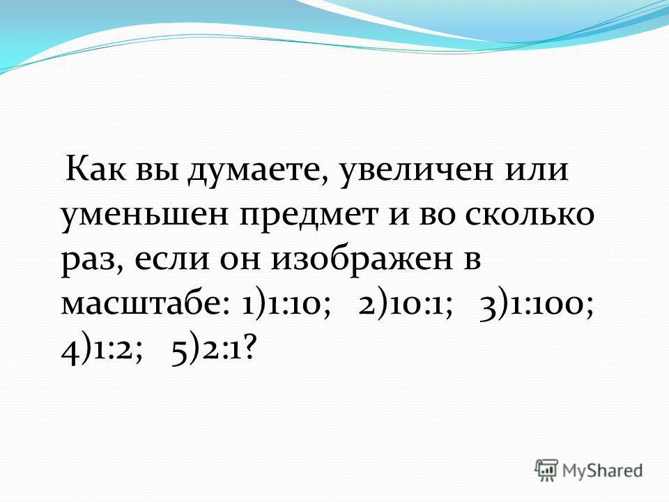 Как вы думаете, увеличен или уменьшен предмет и во сколько раз, если он изображен в масштабе: 1)1:10; 2)10:1; 3)1:100; 4)1:2; 5)2:1?