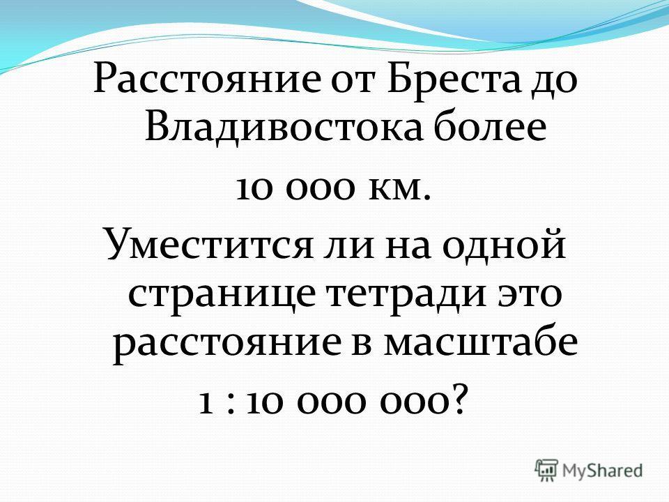 Расстояние от Бреста до Владивостока более 10 000 км. Уместится ли на одной странице тетради это расстояние в масштабе 1 : 10 000 000?