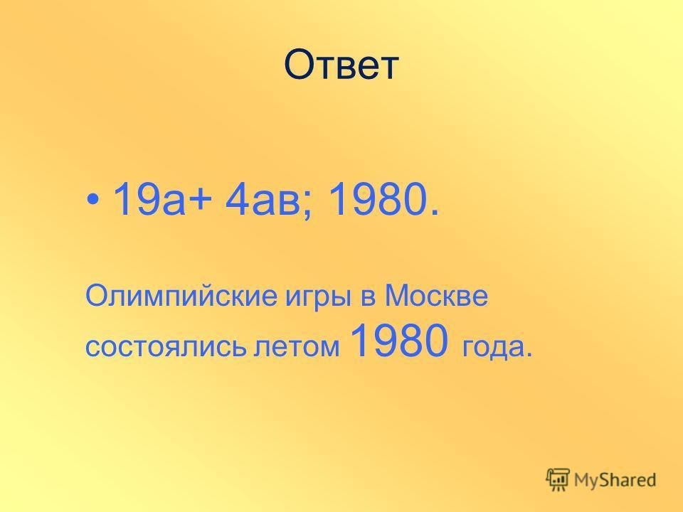 Ответ 19а+ 4ав; 1980. Олимпийские игры в Москве состоялись летом 1980 года.