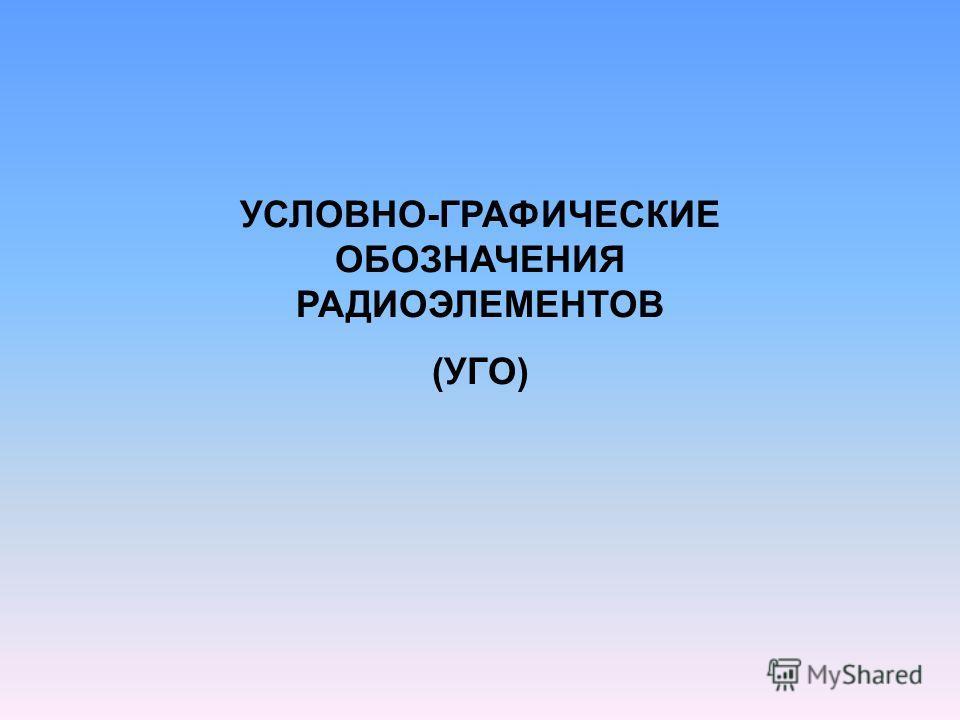 УСЛОВНО-ГРАФИЧЕСКИЕ ОБОЗНАЧЕНИЯ РАДИОЭЛЕМЕНТОВ (УГО)