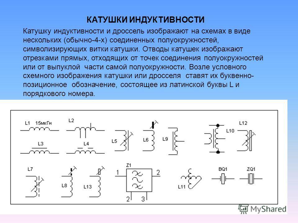 Катушку индуктивности и дроссель изображают на схемах в виде нескольких (обычно-4-х) соединенных полуокружностей, символизирующих витки катушки. Отводы катушек изображают отрезками прямых, отходящих от точек соединения полуокружностей или от выпуклой