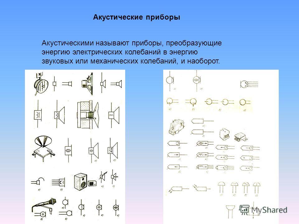 Акустическими называют приборы, преобразующие энергию электрических колебаний в энергию звуковых или механических колебаний, и наоборот. Акустические приборы