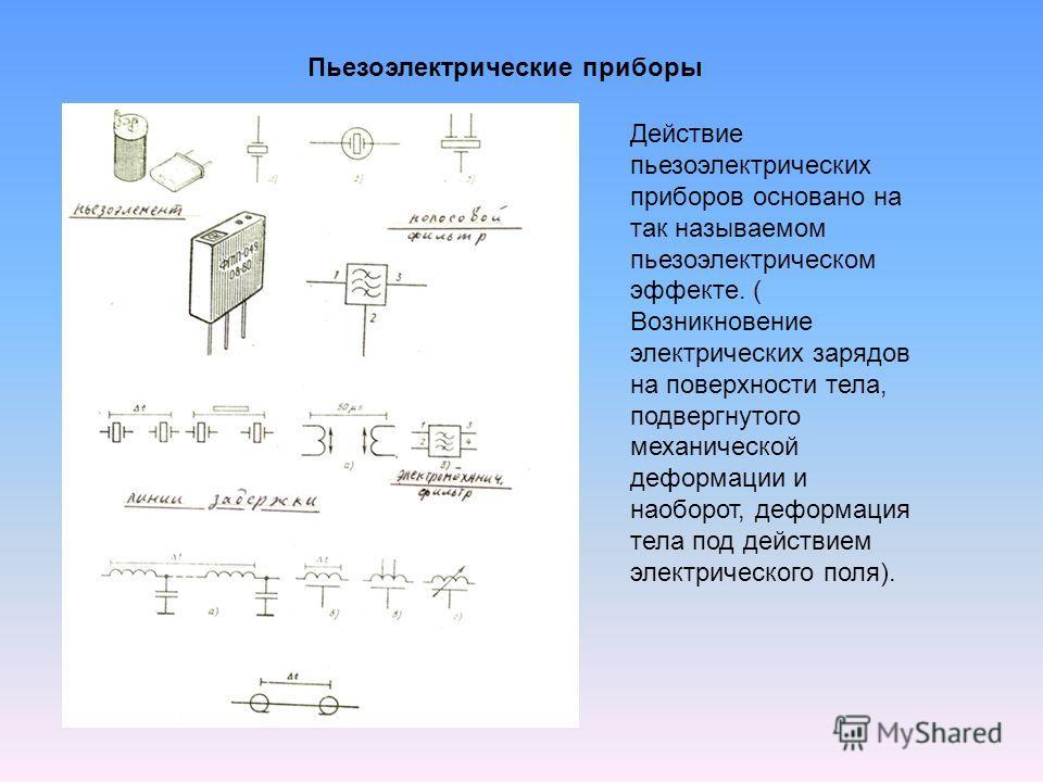 Пьезоэлектрические приборы Действие пьезоэлектрических приборов основано на так называемом пьезоэлектрическом эффекте. ( Возникновение электрических зарядов на поверхности тела, подвергнутого механической деформации и наоборот, деформация тела под де