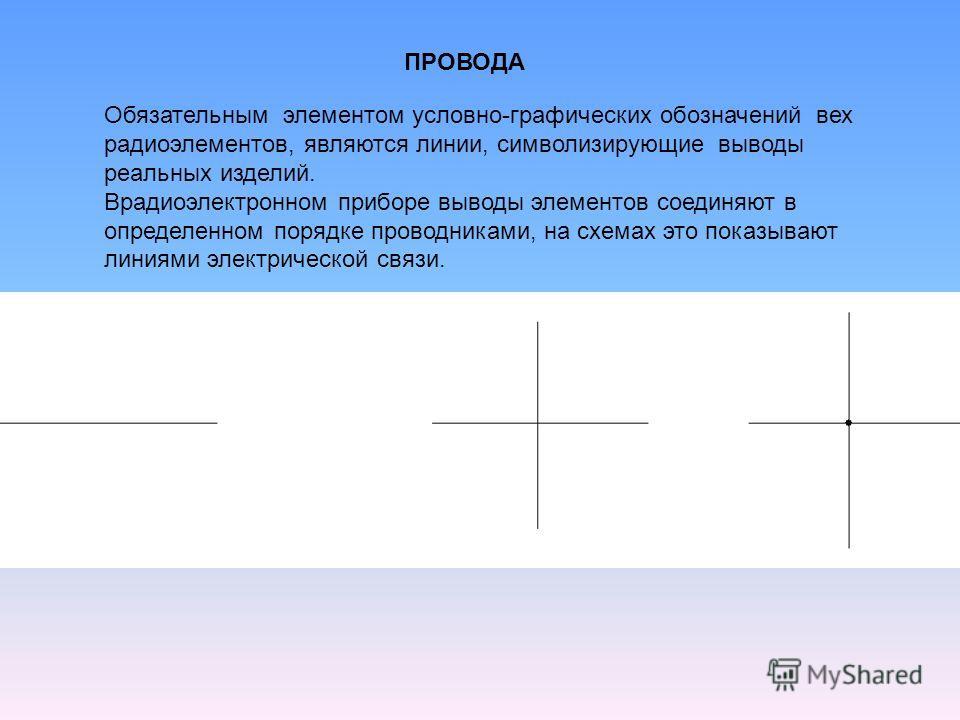 ПРОВОДА Обязательным элементом условно-графических обозначений вех радиоэлементов, являются линии, символизирующие выводы реальных изделий. Врадиоэлектронном приборе выводы элементов соединяют в определенном порядке проводниками, на схемах это показы