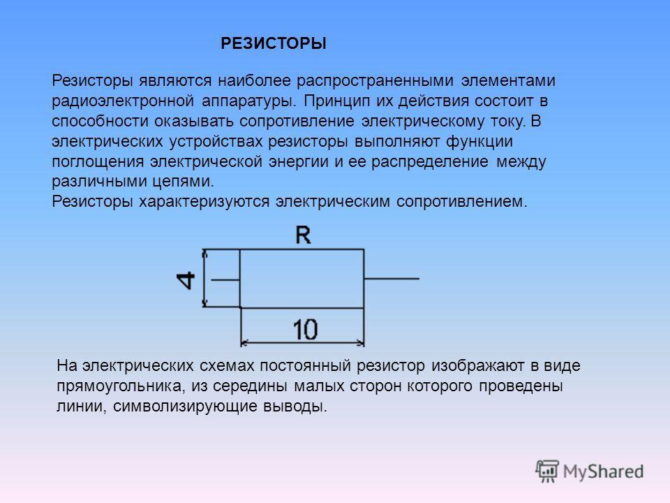 Резисторы являются наиболее распространенными элементами радиоэлектронной аппаратуры. Принцип их действия состоит в способности оказывать сопротивление электрическому току. В электрических устройствах резисторы выполняют функции поглощения электричес