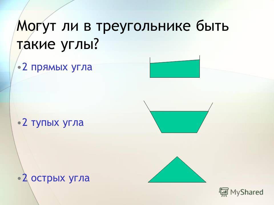 Могут ли в треугольнике быть такие углы? 2 прямых угла 2 тупых угла 2 острых угла