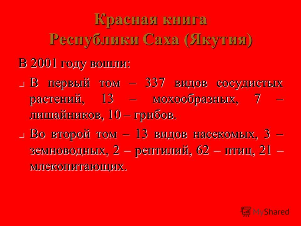 Красная книга Республики Саха (Якутия) В 2001 году вошли: В первый том – 337 видов сосудистых растений, 13 – мохообразных, 7 – лишайников, 10 – грибов. В первый том – 337 видов сосудистых растений, 13 – мохообразных, 7 – лишайников, 10 – грибов. Во в