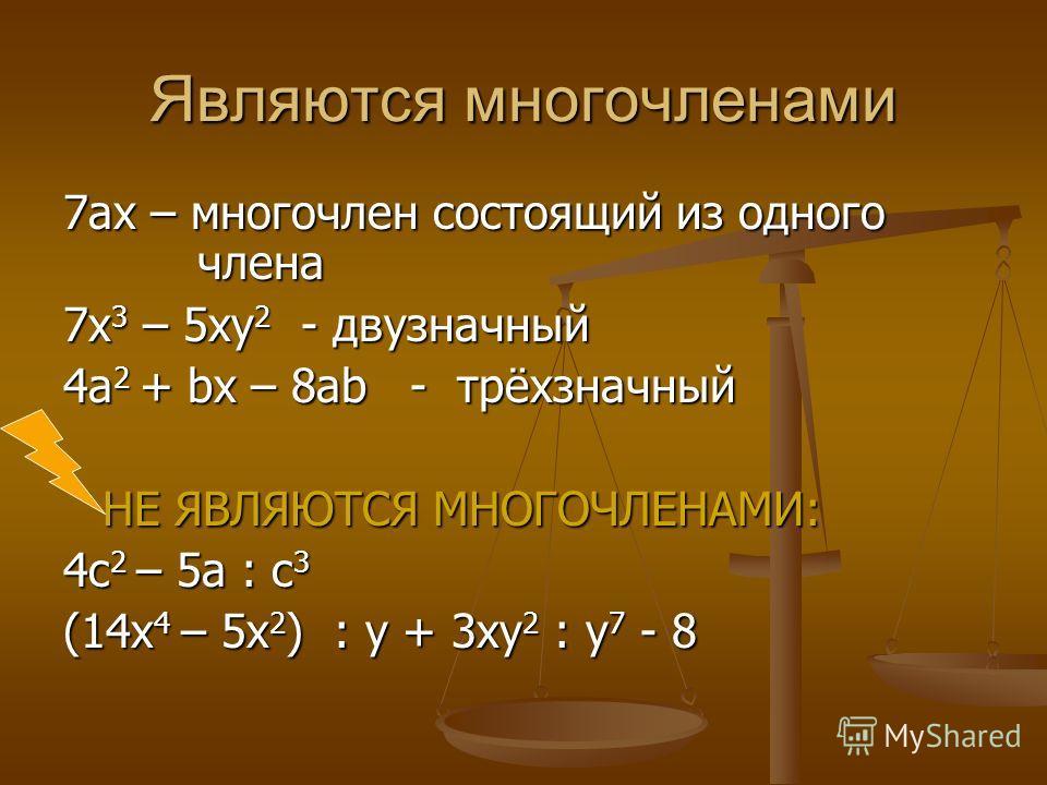 Являются многочленами 7ах – многочлен состоящий из одного члена 7х 3 – 5ху 2 - двузначный 4а 2 + bx – 8ab - трёхзначный НЕ ЯВЛЯЮТСЯ МНОГОЧЛЕНАМИ: 4с 2 – 5а : с 3 (14x 4 – 5x 2 ) : у + 3ху 2 : у 7 - 8