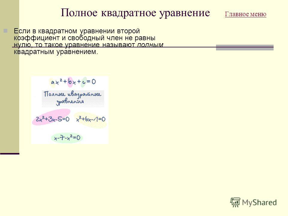 Полное квадратное уравнение Главное меню Главное меню Если в квадратном уравнении второй коэффициент и свободный член не равны нулю, то такое уравнение называют полным квадратным уравнением.