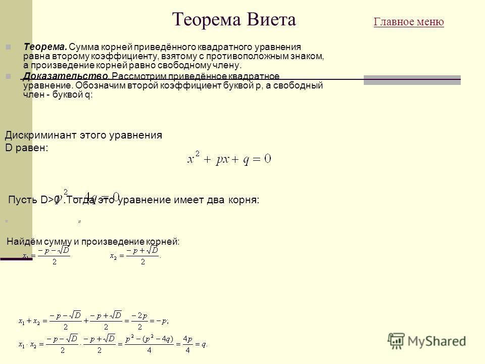 Теорема Виета Главное меню Главное меню Теорема. Сумма корней приведённого квадратного уравнения равна второму коэффициенту, взятому с противоположным знаком, а произведение корней равно свободному члену. Доказательство. Рассмотрим приведённое квадра