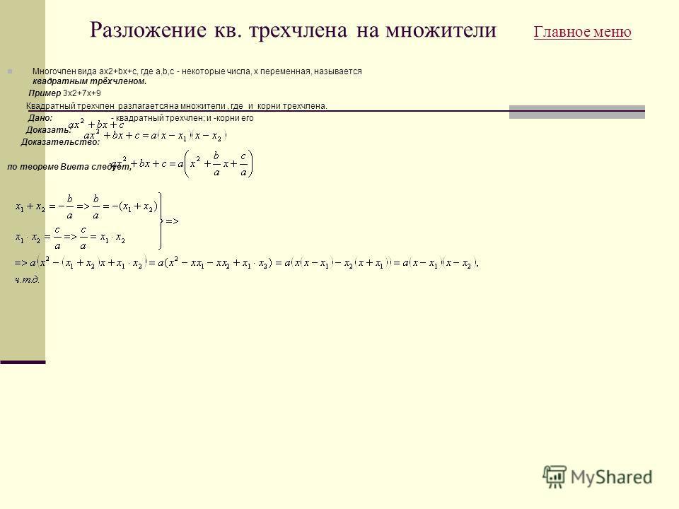 Разложение кв. трехчлена на множители Главное меню Главное меню Многочлен вида ax2+bx+c, где a,b,c - некоторые числа, x переменная, называется квадратным трёхчленом. Пример 3x2+7x+9 Квадратный трехчлен разлагается на множители, где и корни трехчлена.