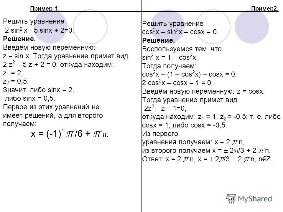 Решить уравнение 2 sin 2 x - 5 sinx + 2=0. Решение. Введём новую переменную: z = sin x. Тогда уравнение примет вид 2 z 2 – 5 z + 2 = 0, откуда находим: z 1 = 2, z 2 = 0,5. Значит, либо sinx = 2, либо sinx = 0,5. Первое из этих уравнений не имеет реше