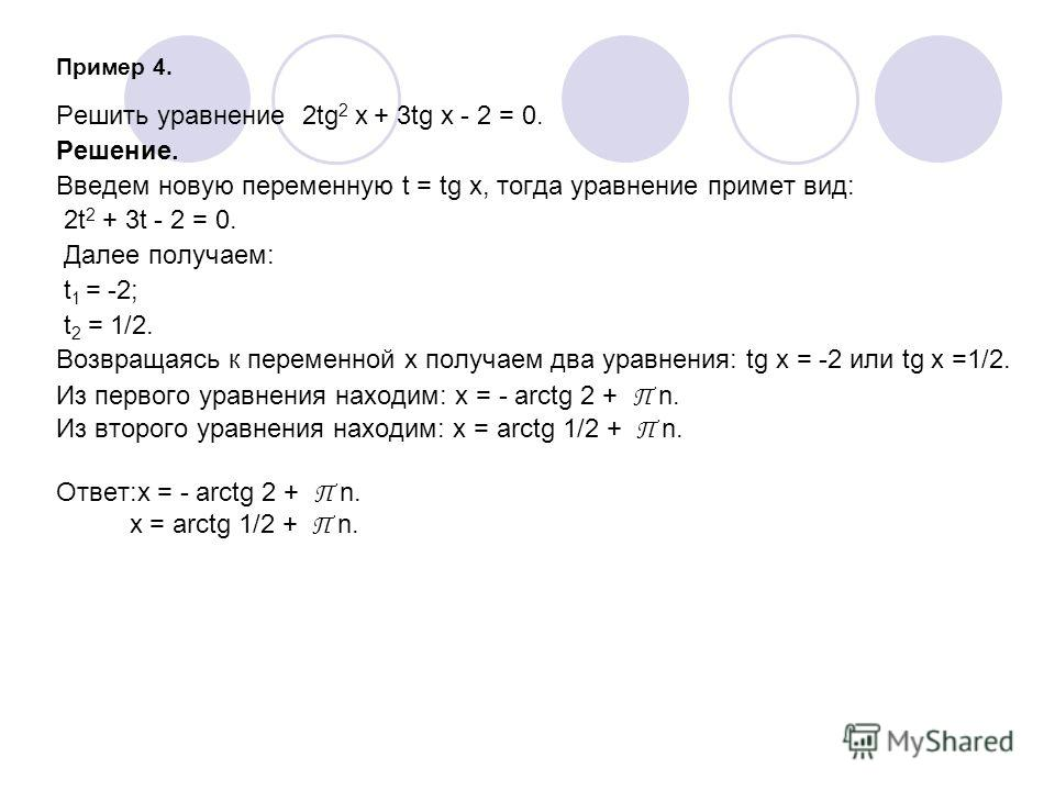 Пример 4. Решить уравнение 2tg 2 x + 3tg x - 2 = 0. Решение. Введем новую переменную t = tg x, тогда уравнение примет вид: 2t 2 + 3t - 2 = 0. Далее получаем: t 1 = -2; t 2 = 1/2. Возвращаясь к переменной х получаем два уравнения: tg x = -2 или tg x =