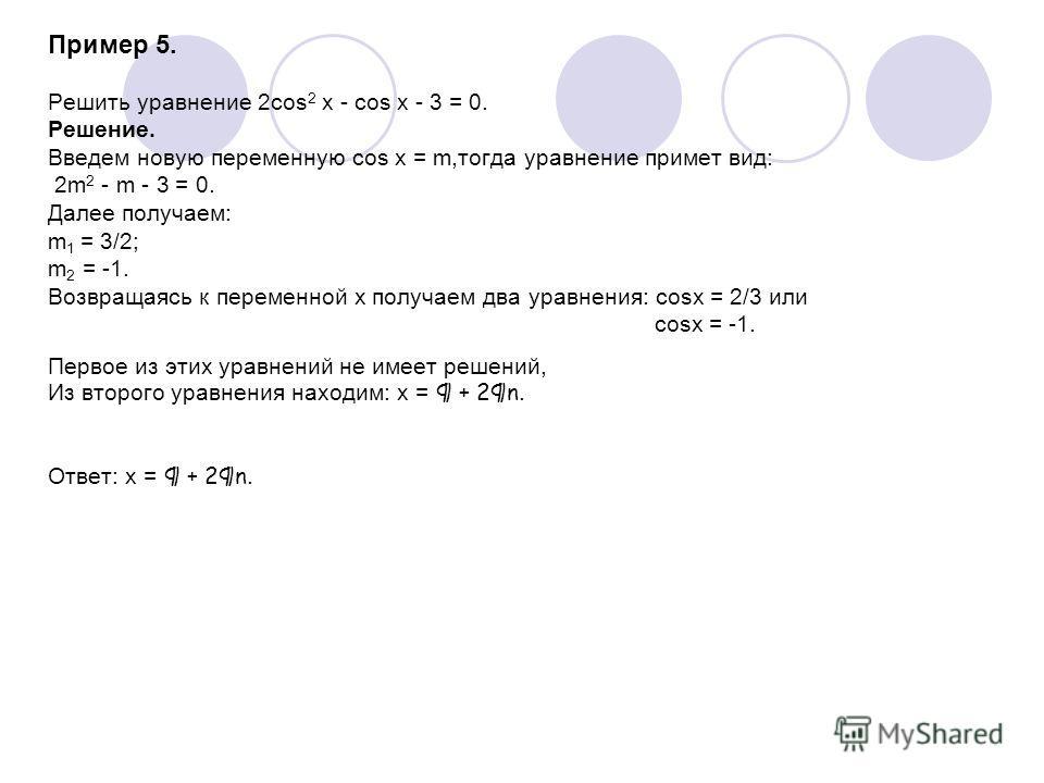 Пример 5. Решить уравнение 2cos 2 x - cos x - 3 = 0. Решение. Введем новую переменную cos x = m,тогда уравнение примет вид: 2m 2 - m - 3 = 0. Далее получаем: m 1 = 3/2; m 2 = -1. Возвращаясь к переменной х получаем два уравнения: cosx = 2/3 или cosx