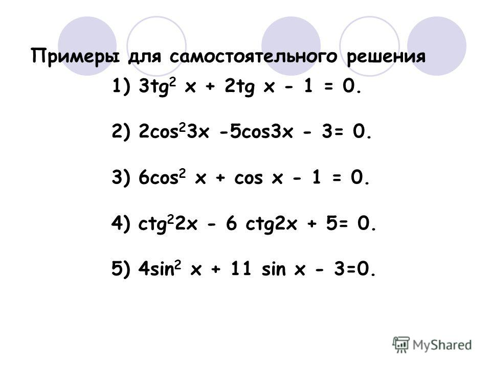 Примеры для самостоятельного решения 1) 3tg 2 x + 2tg x - 1 = 0. 2) 2cos 2 3x -5cos3x - 3= 0. 3) 6cos 2 x + cos x - 1 = 0. 4) ctg 2 2x - 6 ctg2x + 5= 0. 5) 4sin 2 x + 11 sin x - 3=0.