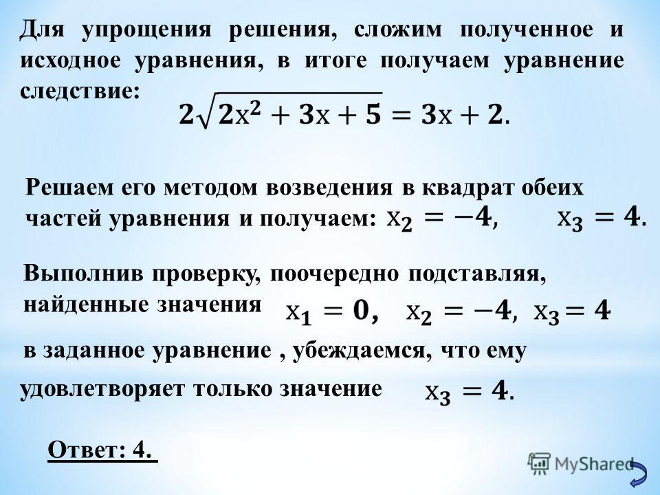 Для упрощения решения, сложим полученное и исходное уравнения, в итоге получаем уравнение следствие: Решаем его методом возведения в квадрат обеих частей уравнения и получаем: Выполнив проверку, поочередно подставляя, найденные значения в заданное ур