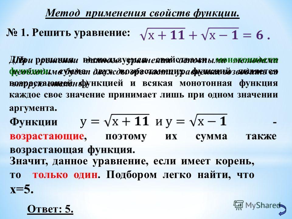 Метод применения свойств функции. 1. Решить уравнение: (При решении данного уравнения основными методами необходимо будет дважды обе части уравнения возводить во вторую степень.) Для решения воспользуемся свойствами монотонности функции: сумма двух в
