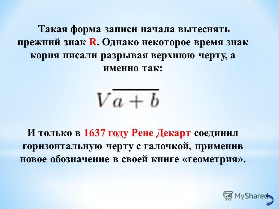 Такая форма записи начала вытеснять прежний знак R. Однако некоторое время знак корня писали разрывая верхнюю черту, а именно так: И только в 1637 году Рене Декарт соединил горизонтальную черту с галочкой, применив новое обозначение в своей книге «ге