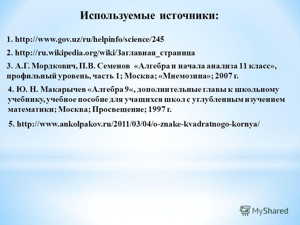 1. http://www.gov.uz/ru/helpinfo/science/245 2. http://ru.wikipedia.org/wiki/Заглавная_страница Используемые источники: 3. А.Г. Мордкович, П.В. Семенов «Алгебра и начала анализа 11 класс», профильный уровень, часть 1; Москва; «Мнемозина»; 2007 г. 4.