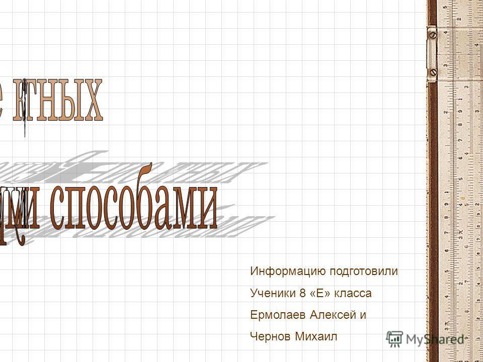 Информацию подготовили Ученики 8 «Е» класса Ермолаев Алексей и Чернов Михаил