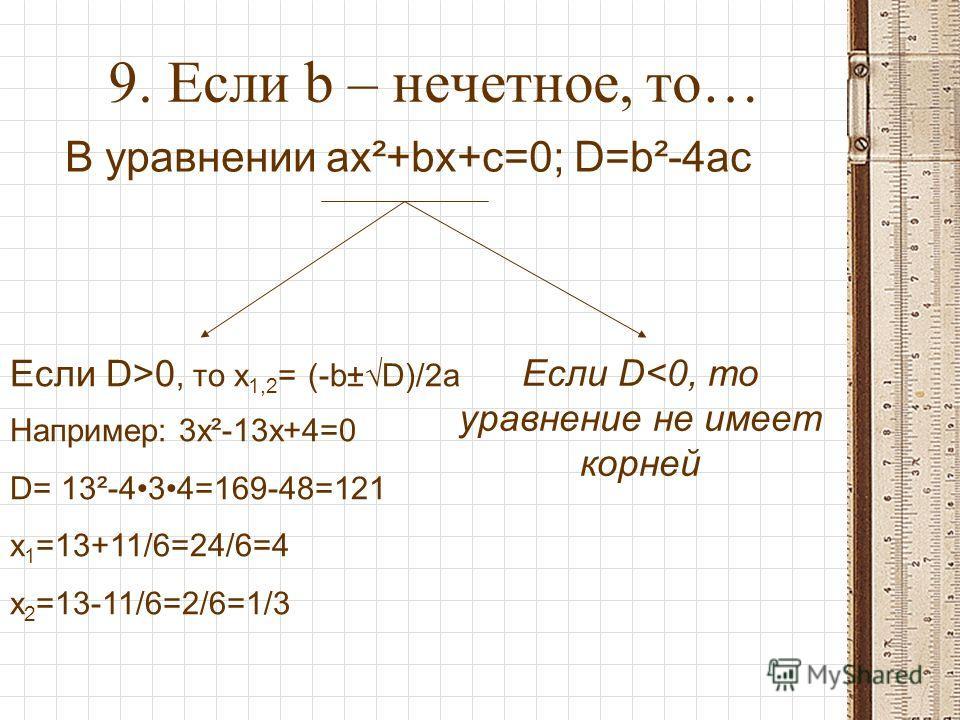 9. Если b – нечетное, то… В уравнении ax²+bx+c=0; D=b²-4ac Если D>0, то x 1,2 = (-b±D)/2a Например: 3x²-13x+4=0 D= 13²-434=169-48=121 x 1 =13+11/6=24/6=4 x 2 =13-11/6=2/6=1/3 Если D