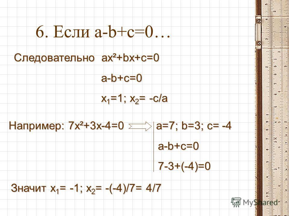6. Если a-b+c=0… Следовательно ax²+bx+c=0 Следовательно ax²+bx+c=0 a-b+c=0 a-b+c=0 x 1 =1; x 2 = -c/a x 1 =1; x 2 = -c/a Например: 7x²+3x-4=0 a=7; b=3; c= -4 a-b+c=0 a-b+c=0 7-3+(-4)=0 7-3+(-4)=0 Значит x 1 = -1; x 2 = -(-4)/7= 4/7