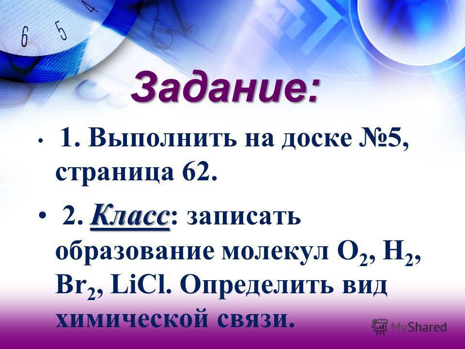 Задание: 1. Выполнить на доске 5, страница 62. Класс 2. Класс : записать образование молекул O 2, H 2, Br 2, LiCl. Определить вид химической связи.