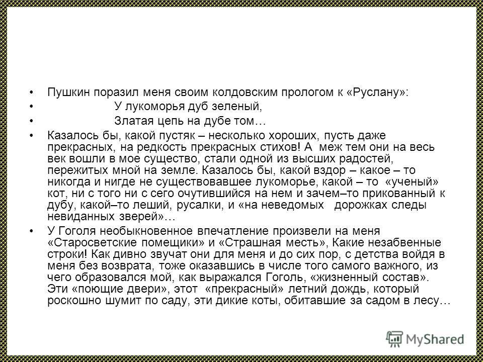 Пушкин поразил меня своим колдовским прологом к «Руслану»: У лукоморья дуб зеленый, Златая цепь на дубе том… Казалось бы, какой пустяк – несколько хороших, пусть даже прекрасных, на редкость прекрасных стихов! А меж тем они на весь век вошли в мое су