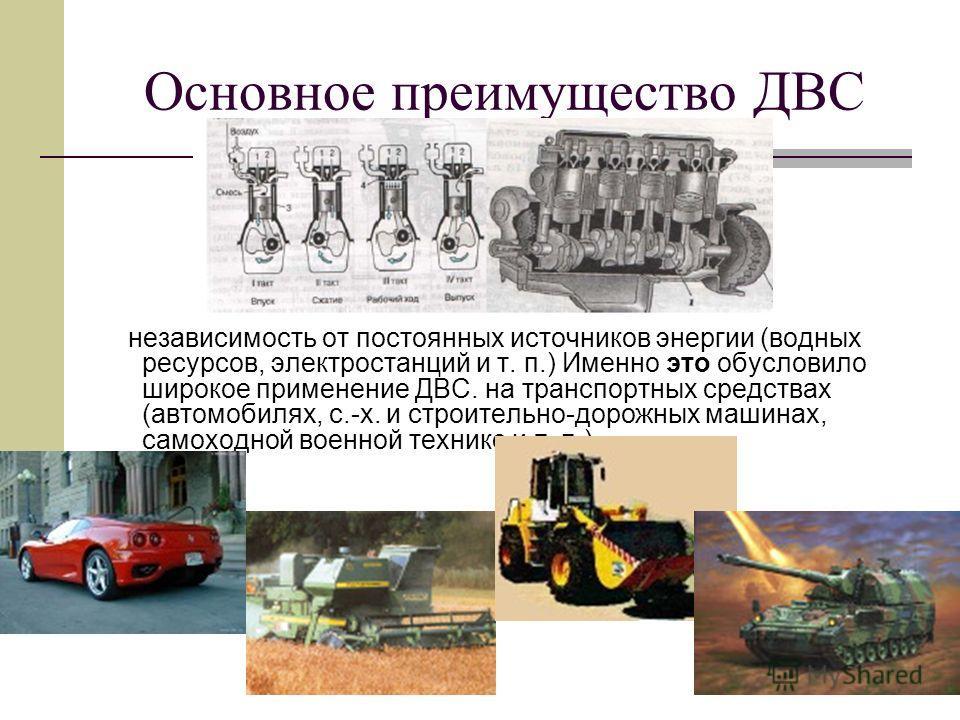Основное преимущество ДВС независимость от постоянных источников энергии (водных ресурсов, электростанций и т. п.) Именно это обусловило широкое применение ДВС. на транспортных средствах (автомобилях, с.-х. и строительно-дорожных машинах, самоходной