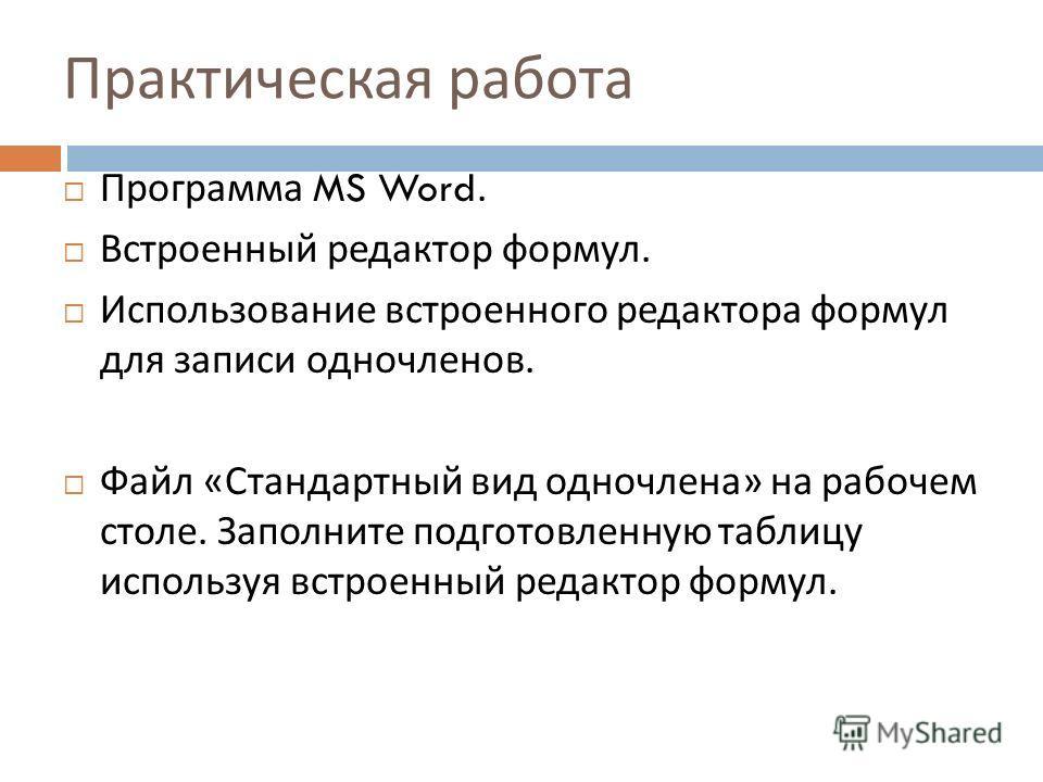 Практическая работа Программа MS Word. Встроенный редактор формул. Использование встроенного редактора формул для записи одночленов. Файл « Стандартный вид одночлена » на рабочем столе. Заполните подготовленную таблицу используя встроенный редактор ф