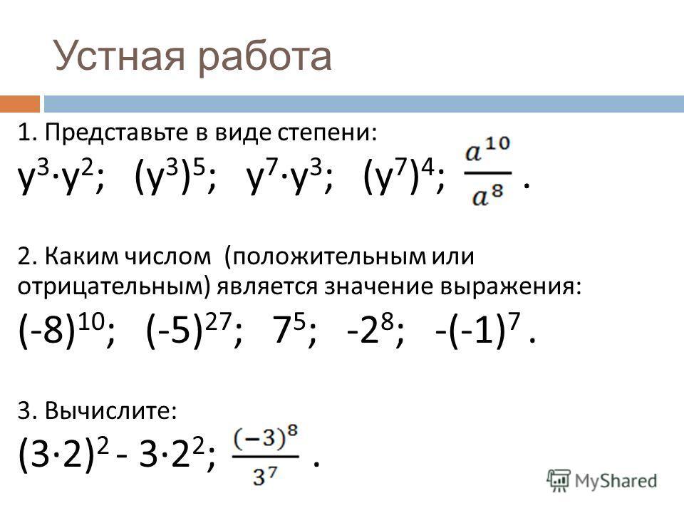 1. Представьте в виде степени : у 3 · у 2 ; ( у 3 ) 5 ; у 7 · у 3 ; ( у 7 ) 4 ;. 2. Каким числом ( положительным или отрицательным ) является значение выражения : (-8) 10 ; (-5) 27 ; 7 5 ; -2 8 ; -(-1) 7. 3. Вычислите : (3·2) 2 - 3·2 2 ;. Устная рабо