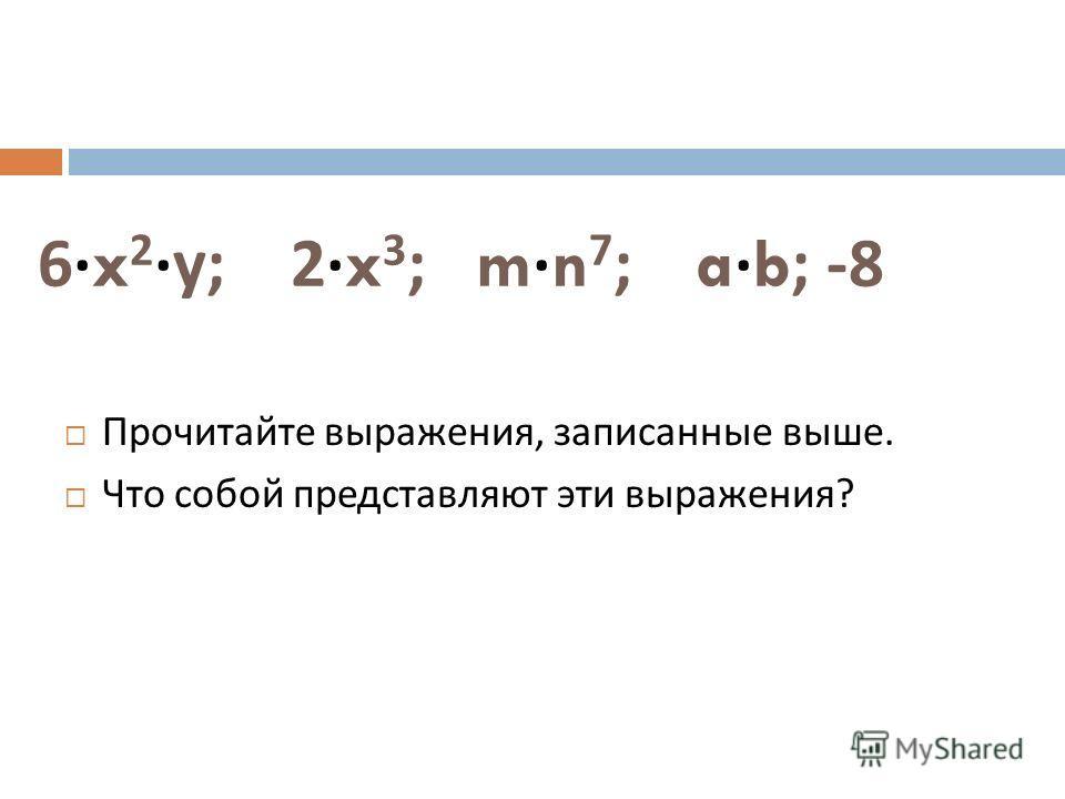6·x 2 · у ; 2·x 3 ; m·n 7 ; a·b; -8 Прочитайте выражения, записанные выше. Что собой представляют эти выражения ?