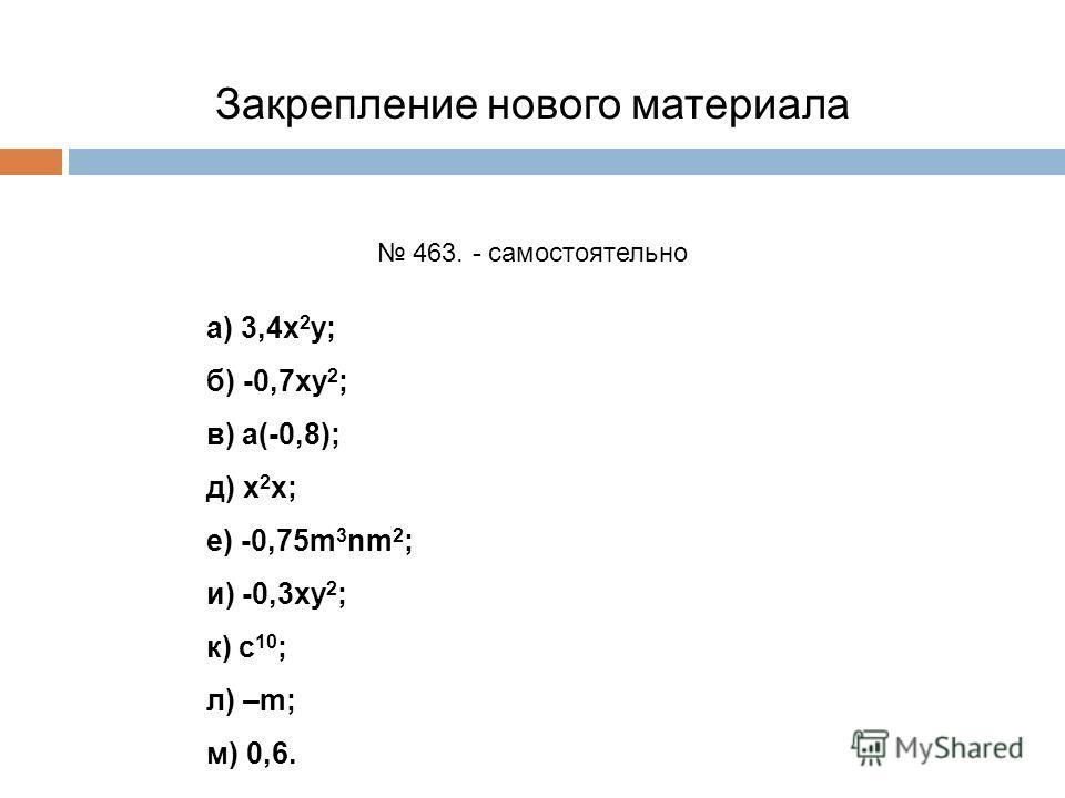 Закрепление нового материала 463. - самостоятельно а) 3,4х 2 у; б) -0,7ху 2 ; в) а(-0,8); д) х 2 х; е) -0,75m 3 nm 2 ; и) -0,3ху 2 ; к) с 10 ; л) –m; м) 0,6.