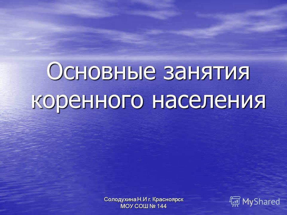 Солодухина Н.И г. Красноярск МОУ СОШ 144 Основные занятия коренного населения
