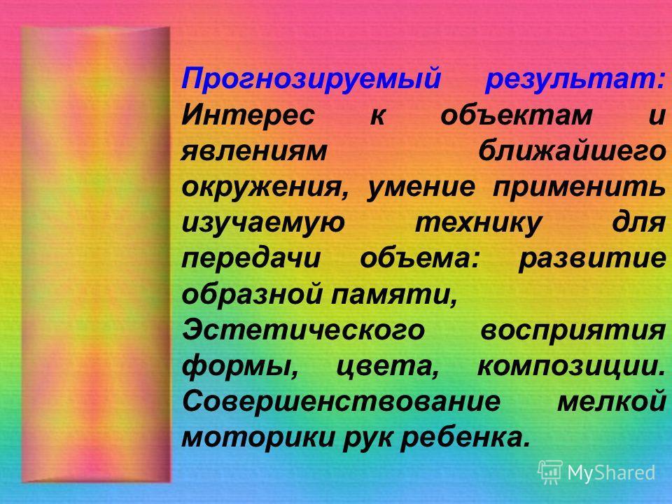 Прогнозируемый результат: Интерес к объектам и явлениям ближайшего окружения, умение применить изучаемую технику для передачи объема: развитие образной памяти, Эстетического восприятия формы, цвета, композиции. Совершенствование мелкой моторики рук р