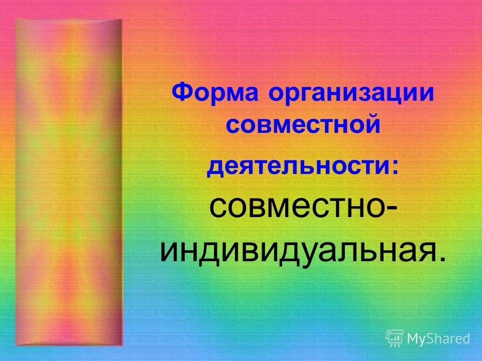 Форма организации совместной деятельности: совместно- индивидуальная.
