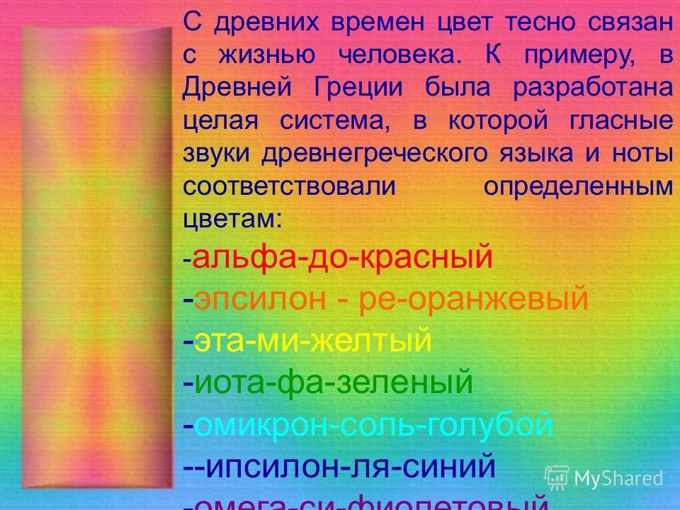 С древних времен цвет тесно связан с жизнью человека. К примеру, в Древней Греции была разработана целая система, в которой гласные звуки древнегреческого языка и ноты соответствовали определенным цветам: - альфа-до-красный -эпсилон - ре-оранжевый -э