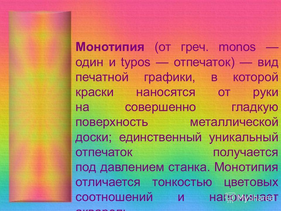 Монотипия (от греч. monos один и typos отпечаток) вид печатной графики, в которой краски наносятся от руки на совершенно гладкую поверхность металлической доски; единственный уникальный отпечаток получается под давлением станка. Монотипия отличается
