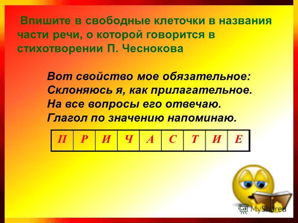 Впишите в свободные клеточки в названия части речи, о которой говорится в стихотворении П. Чеснокова Вот свойство мое обязательное: Склоняюсь я, как прилагательное. На все вопросы его отвечаю. Глагол по значению напоминаю. ПРИЧАСТИЕ