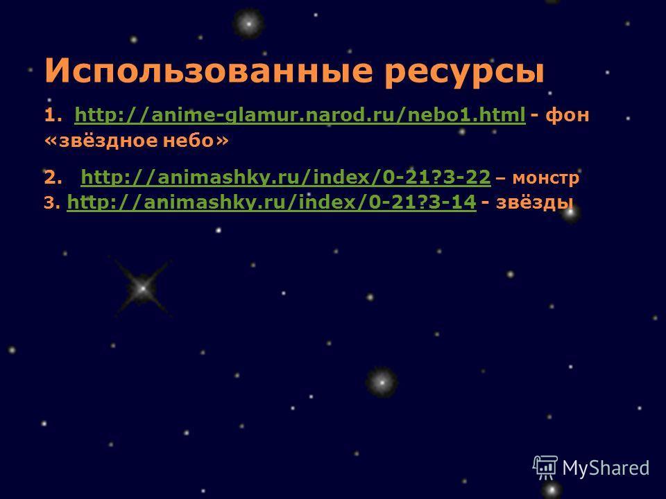 Использованные ресурсы 1. http://anime-glamur.narod.ru/nebo1.html - фон «звёздное небо» 2. http://animashky.ru/index/0-21?3-22 – монстр 3. http://animashky.ru/index/0-21?3-14 - звёзды http://anime-glamur.narod.ru/nebo1.html http://animashky.ru/index/