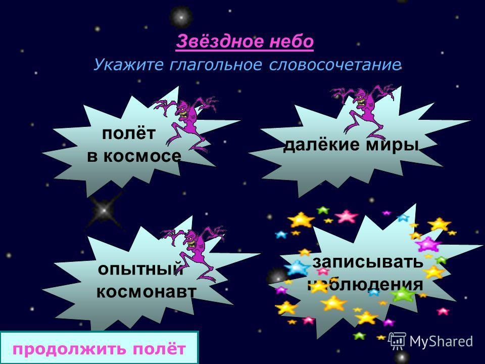 Звёздное небо Укажите глагольное словосочетание полёт в космосе далёкие миры опытный космонавт записывать наблюдения продолжить полёт