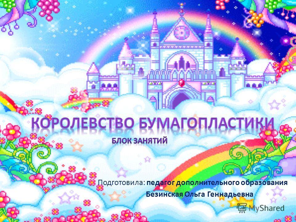 Подготовила: педагог дополнительного образования Безинская Ольга Геннадьевна