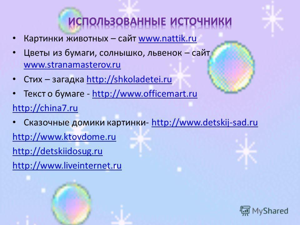 Картинки животных – сайт www.nattik.ruwww.nattik.ru Цветы из бумаги, солнышко, львенок – сайт www.stranamasterov.ru www.stranamasterov.ru Стих – загадка http://shkoladetei.ruhttp://shkoladetei.ru Текст о бумаге - http://www.officemart.ruhttp://www.of